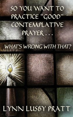 "BOOKLET - So You Want to Practice ""Good"" Contemplative Prayer? What's Wrong With That?"