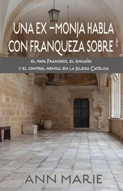 LIBRITO - Una ex–monja habla con franqueza sobre el papa Francisco, el engaño y el control mental en la Iglesia Católica